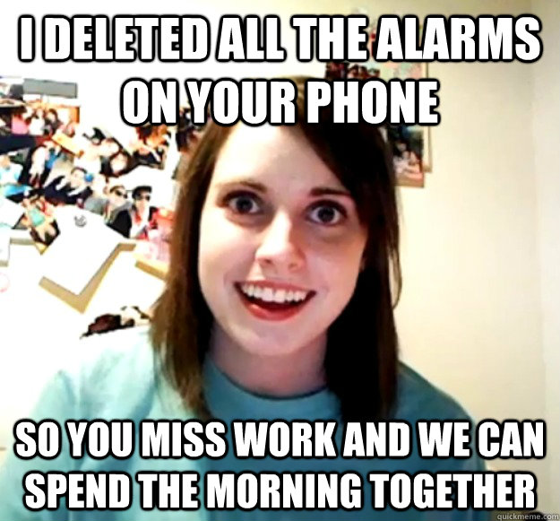 i deleted all the alarms on your phone so you miss work and  - Overly Attached Girlfriend