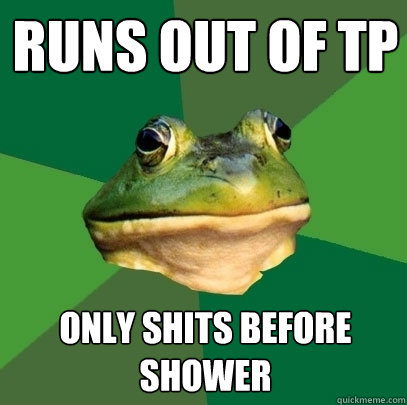 runs out of tp only shits before shower - Foul Bachelor Frog