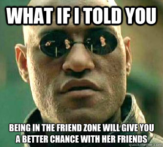 what if i told you being in the friend zone will give you a  - Matrix Morpheus