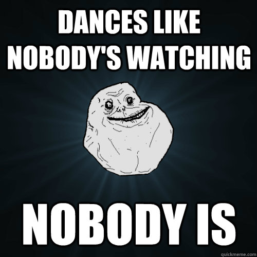 dances like nobodys watching nobody is - Forever Alone