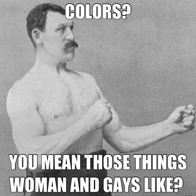 COLORS? YOU MEAN THOSE THINGS WOMAN AND GAYS LIKE?  - overly manly man