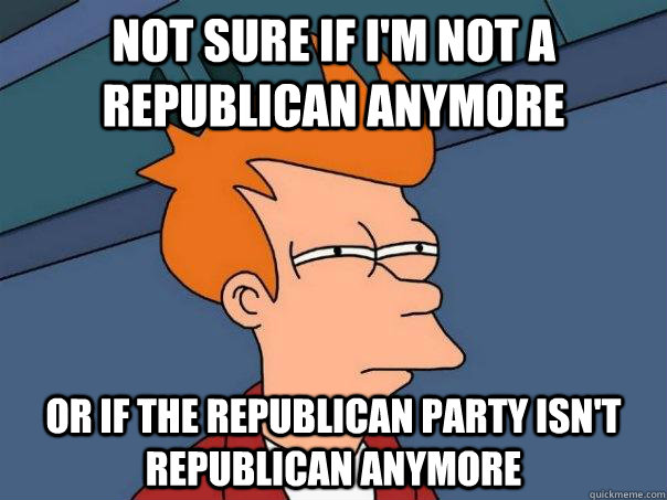 not sure if im not a republican anymore or if the republica - Futurama Fry