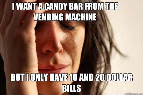 i want a candy bar from the vending machine but i only have  - First World Problems