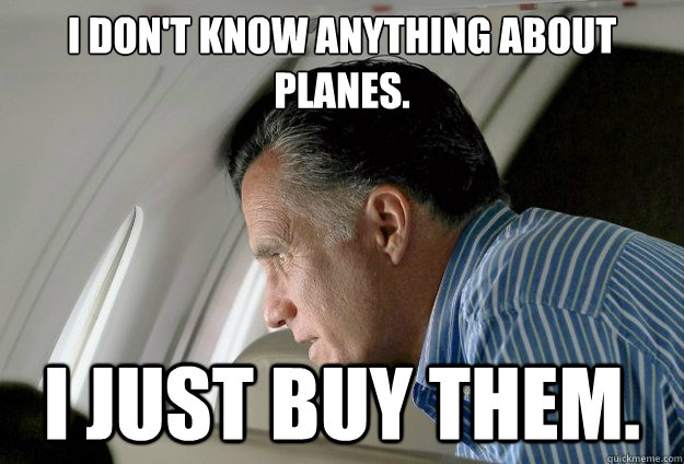 i dont know anything about planes i just buy them - Romney Pressure