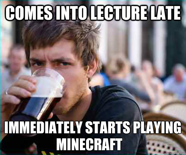 comes into lecture late immediately starts playing minecraf - Lazy College Senior