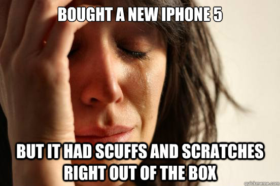 bought a new iphone 5 but it had scuffs and scratches right  - First World Problems