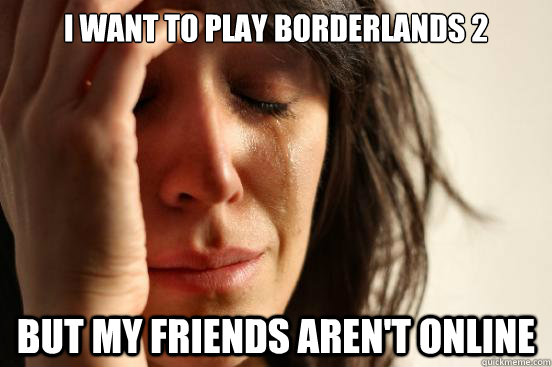 i want to play borderlands 2 but my friends arent online - First World Problems