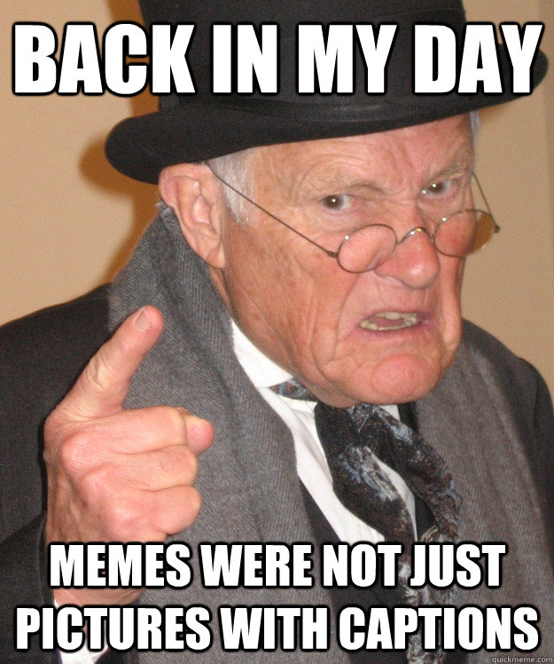 back in my day memes were not just pictures with captions - Angry Old Man