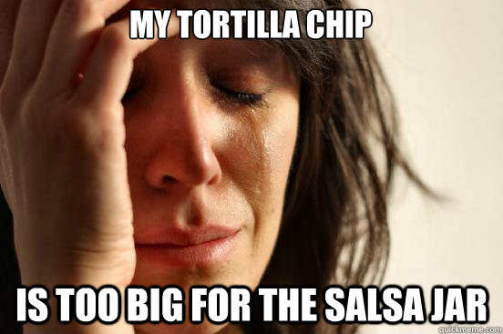 my tortilla chip is too big for the salsa jar - First World Problems