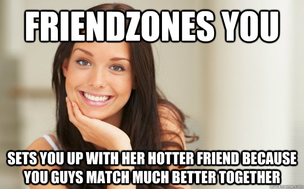 friendzones you sets you up with her hotter friend because y - Good Girl Gina