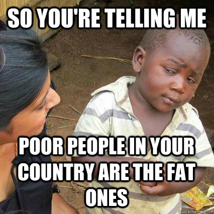 so youre telling me poor people in your country are the fat - Sceptical third world kid