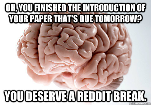 oh you finished the introduction of your paper thats due t - Scumbag Brain