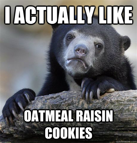 i actually like oatmeal raisin cookies - Confession Bear