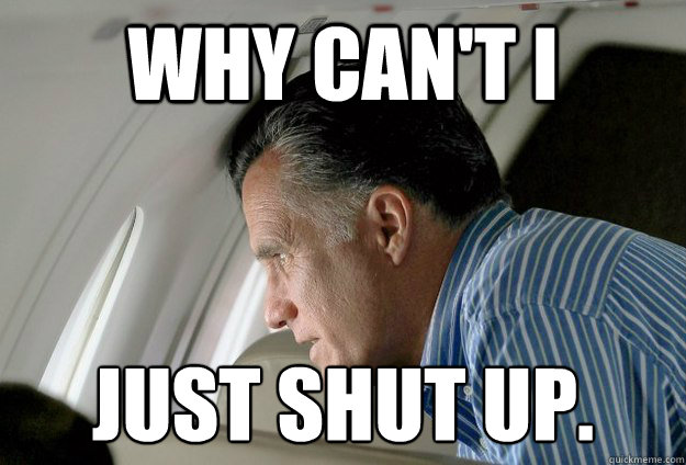 why cant i just shut up  - Romney Pressure