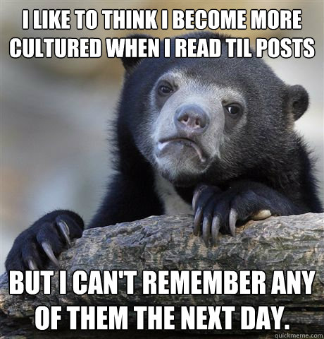 i like to think i become more cultured when i read til posts - Confession Bear