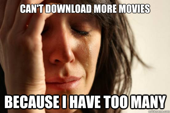 cant download more movies because i have too many - First World Problems