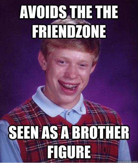 avoids the the friendzone seen as a brother figure - Bad Luck Brian