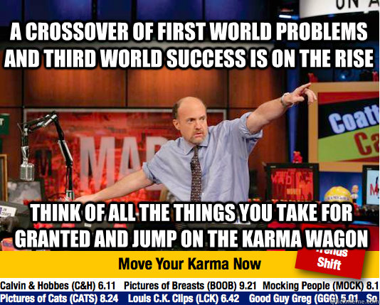 a crossover of first world problems and third world success  - Mad Karma with Jim Cramer
