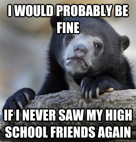 i would probably be fine if i never saw my high school frien - Confession Bear