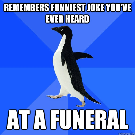 remembers funniest joke youve ever heard at a funeral - Socially Awkward Penguin