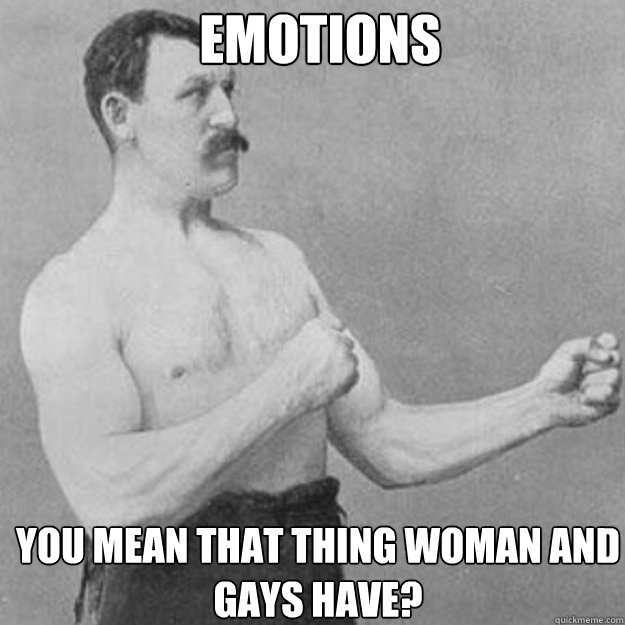 emotions you mean that thing woman and gays have - overly manly man