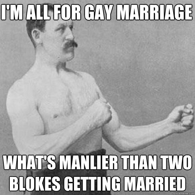 im all for gay marriage whats manlier than two blokes gett - overly manly man