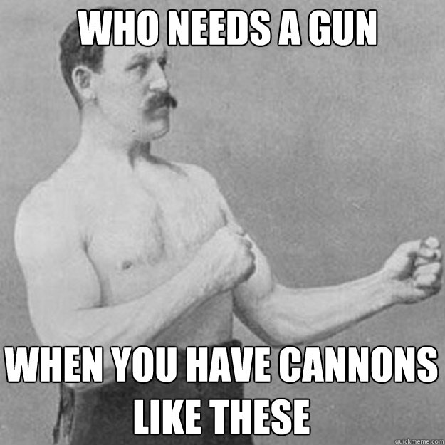 who needs a gun when you have cannons like these - overly manly man