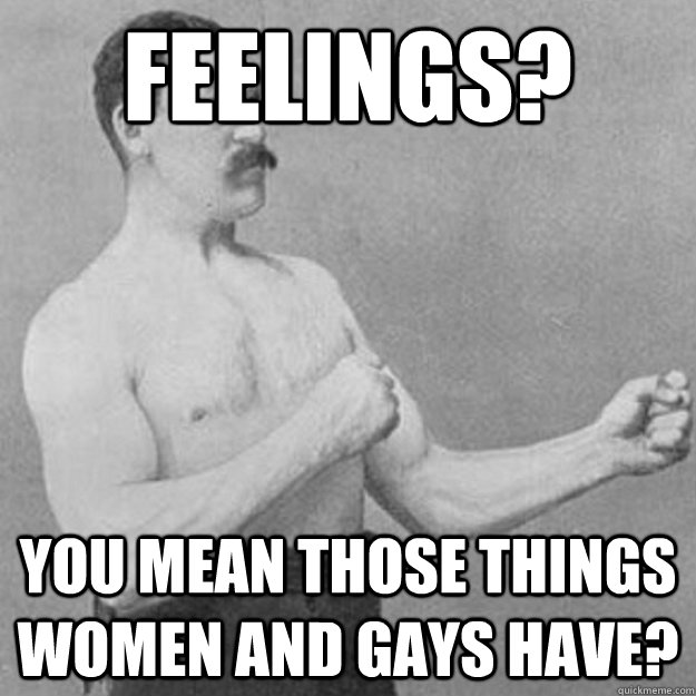 feelings you mean those things women and gays have - 