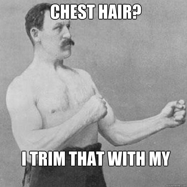 chest hair i trim that with my chainsaw - overly manly man