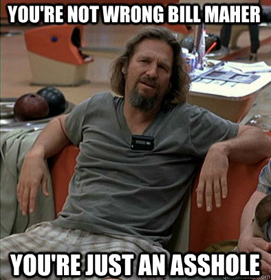 youre not wrong bill maher youre just an asshole - The Dude