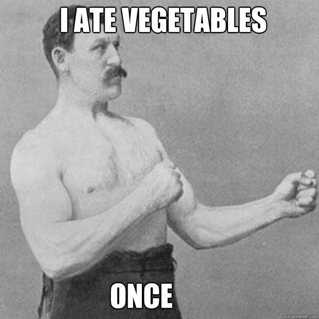 i ate vegetables once - overly manly man