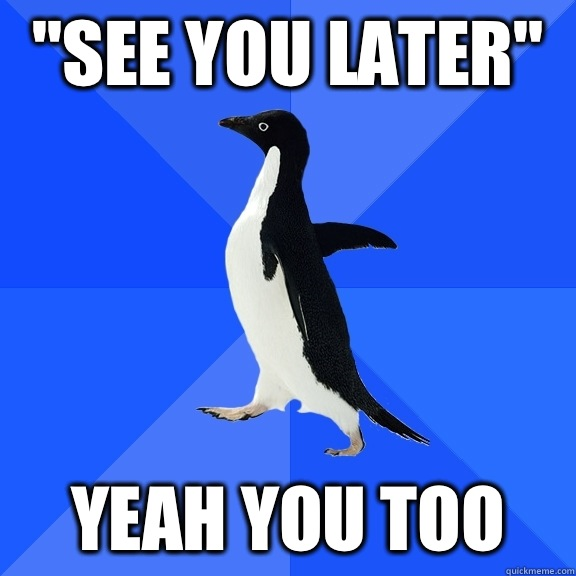 See you later Yeah you too - Socially Awkward Penguin
