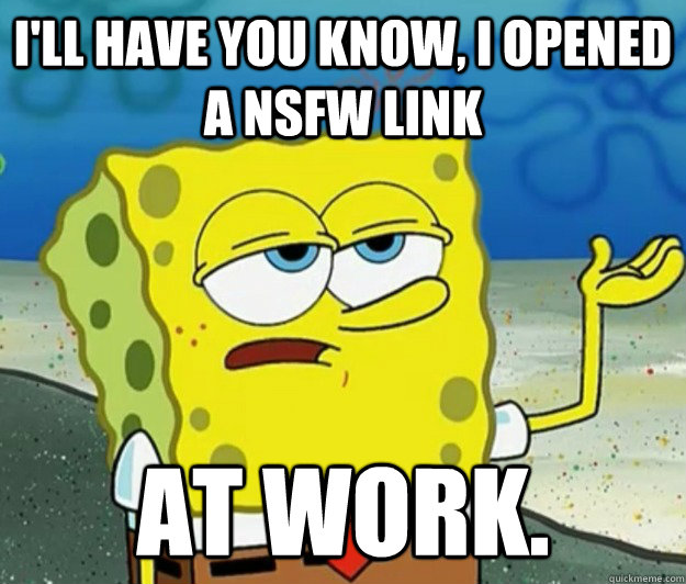 ill have you know i opened a nsfw link at work - Tough Spongebob
