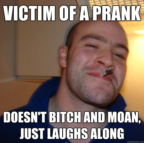 victim of a prank doesnt bitch and moan just laughs along - Good Guy Greg
