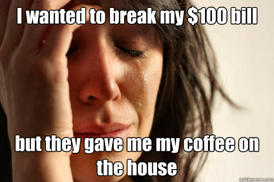 i wanted to break my 100 bill but they gave me my coffee on - First World Problems