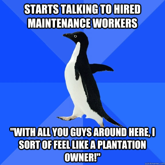 starts talking to hired maintenance workers with all you gu - Socially Awkward Penguin