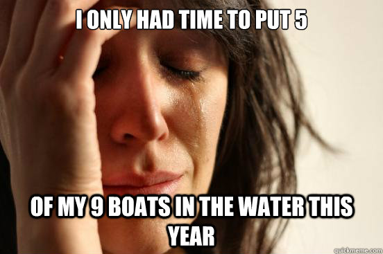 i only had time to put 5 of my 9 boats in the water this yea - First World Problems