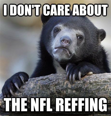 i dont care about the nfl reffing  - Confession Bear