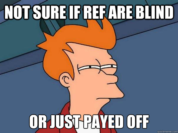not sure if ref are blind or just payed off - Futurama Fry