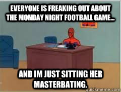 everyone is freaking out about the monday night football gam - How I feel not being a fan of football in America.