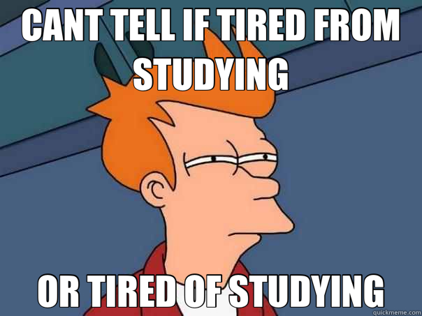 CANT TELL IF TIRED FROM STUDYING OR TIRED OF STUDYING ...
