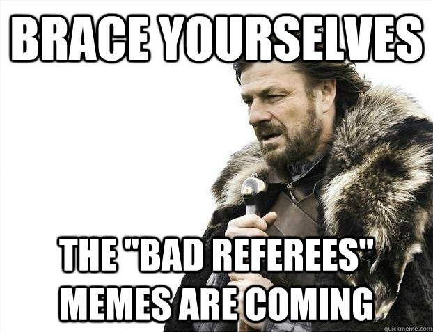 brace yourselves the bad referees memes are coming - Brace yourselves