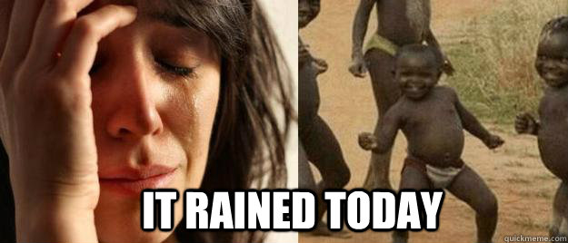 it rained today - First World Problems  Third World Success