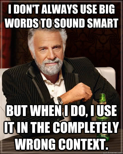 i dont always use big words to sound smart but when i do i - The Most Interesting Man In The World