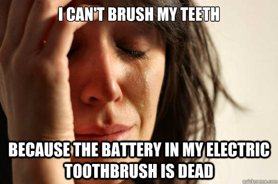 i cant brush my teeth because the battery in my electric to - First World Problems