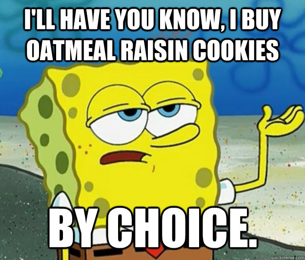 ill have you know i buy oatmeal raisin cookies by choice - Tough Spongebob