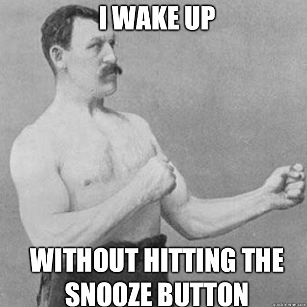 I wake up Without hitting the snooze button - overly manly man