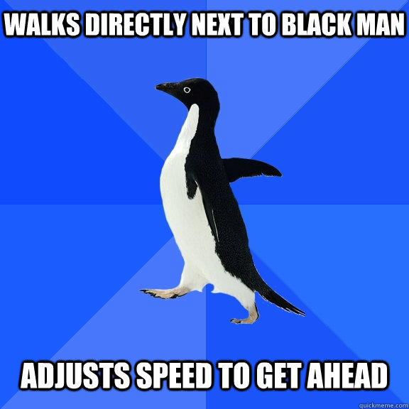 walks directly next to black man adjusts speed to get ahead - Socially Awkward Penguin