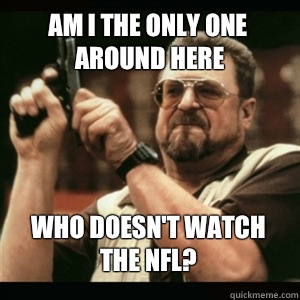 Am i the only one around here Who doesnt watch the NFL - AM I THE ONLY ONE AROUND HERE