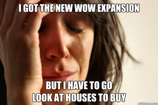 i got the new wow expansion but i have to go look at houses - First World Problems